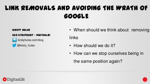 LINK REMOVALS AND AVOIDING THE WRATH OF GOOGLE Kirsty Hulse SEO Strategist – DigitasLBi kirstyhulse.com/blog @kirsty_hulse...