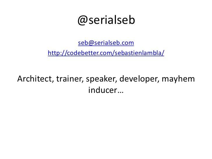 @serialseb                 seb@serialseb.com       http://codebetter.com/sebastienlambla/Architect, trainer, speaker, deve...