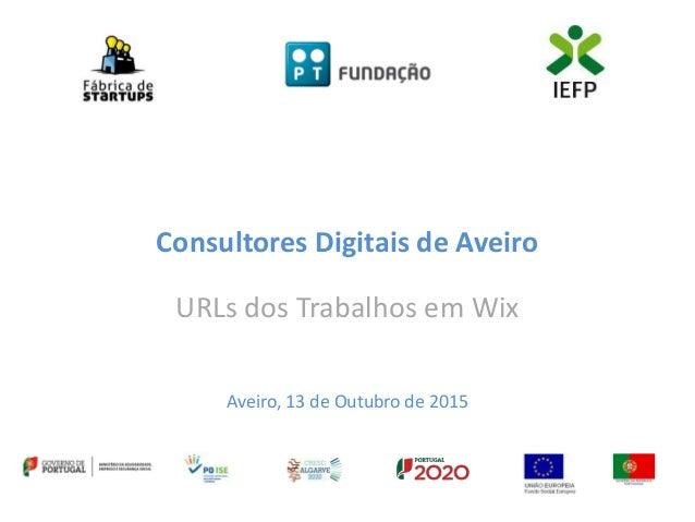 Consultores Digitais de Aveiro URLs dos Trabalhos em Wix Aveiro, 13 de Outubro de 2015