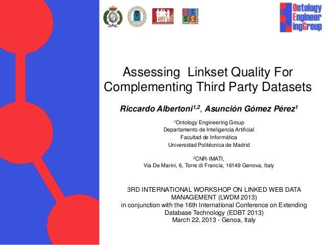 Assessing Linkset Quality ForComplementing Third Party DatasetsRiccardo Albertoni1,2, Asunción Gómez Pérez11Ontology Engin...