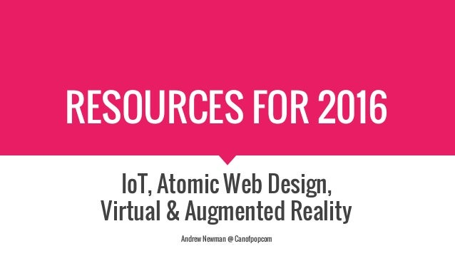 RESOURCES FOR 2016 IoT, Atomic Web Design, Virtual & Augmented Reality Andrew Newman @ Canofpopcom