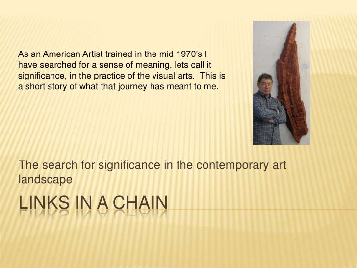 LINKS IN A CHAIN<br />The search for significance in the contemporary art landscape<br />As an American Artist trained in ...