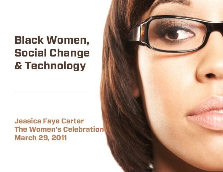 Black Women,Social Change& TechnologyJessica Faye CarterThe Women's CelebrationMarch 29, 2011