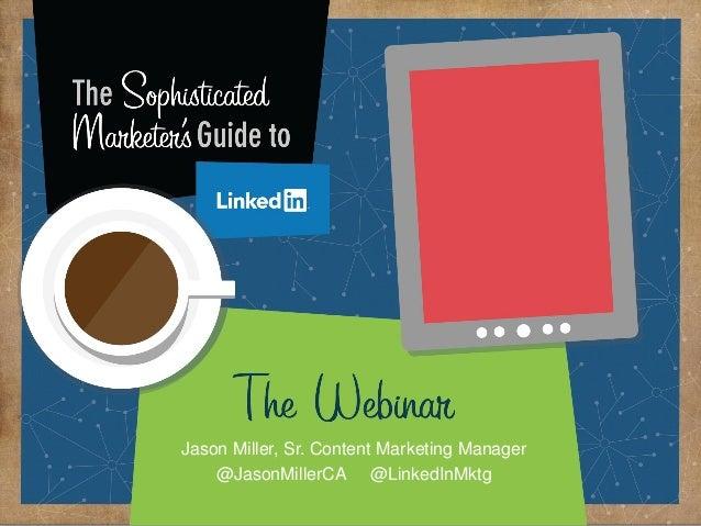 Marketing Solutions  Jason Miller, Sr. Content Marketing Manager @JasonMillerCA @LinkedInMktg ©2014 LinkedIn Corporation. ...