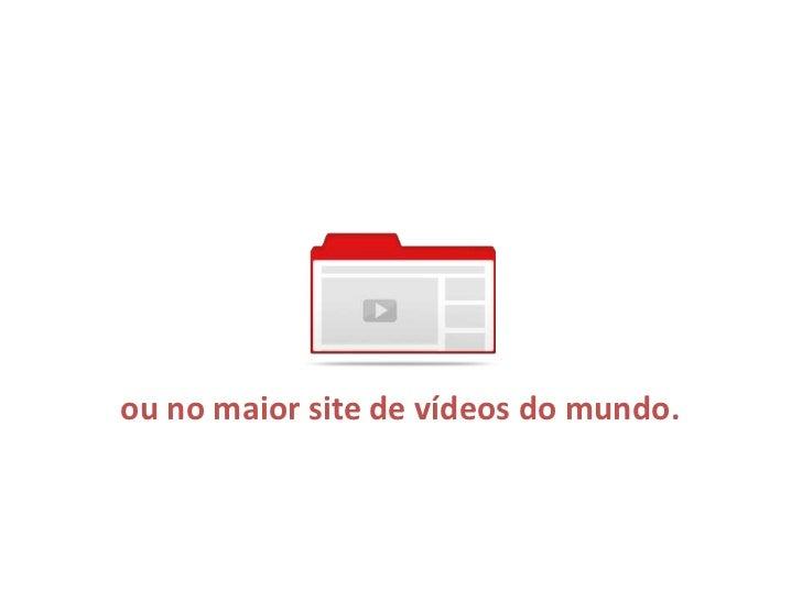 ou no maior site de vídeos do mundo.