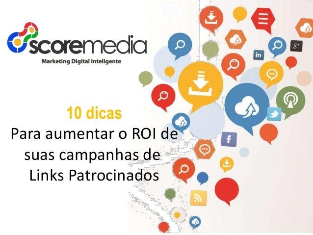 www.scoremedia.com.br (11)4237-6404 / contato@scoremedia.com.br / WhatsApp: (11)94551-3276 10 dicas Para aumentar o ROI de...