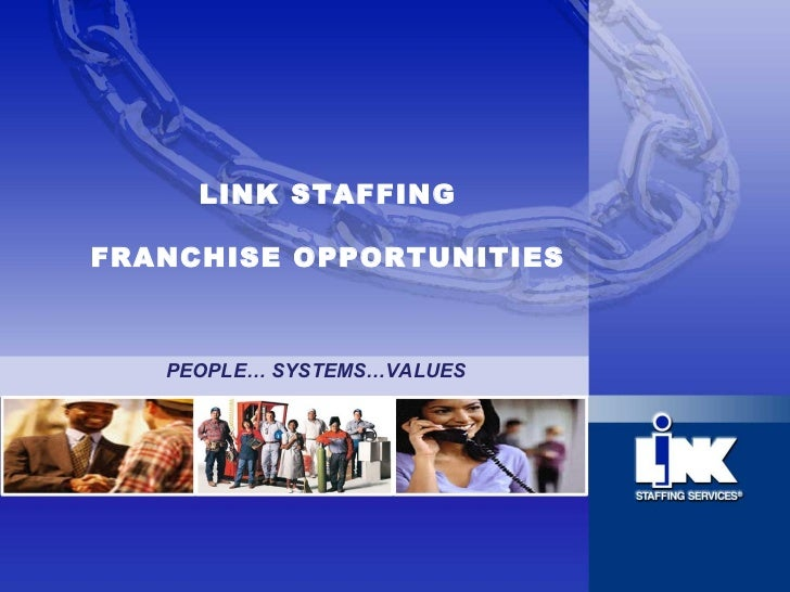LINK STAFFING FRANCHISE OPPORTUNITIES PEOPLE… SYSTEMS…VALUES