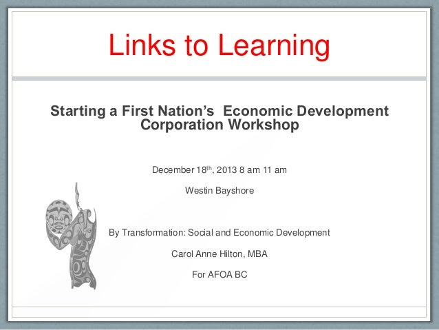 Links to Learning Starting a First Nation's Economic Development Corporation Workshop December 18th, 2013 8 am 11 am Westi...