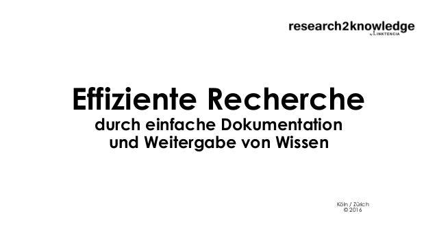 Effiziente Recherche durch einfache Dokumentation und Weitergabe von Wissen Köln / Zürich © 2016