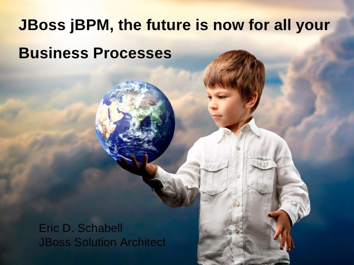 JBoss jBPM, the future is now for all yourBusiness Processes  Eric D. Schabell  JBoss Solution Architect