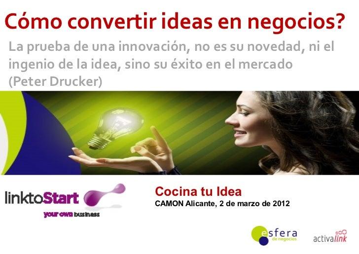 Cómo convertir ideas en negocios?La prueba de una innovación, no es su novedad, ni elingenio de la idea, sino su éxito en ...