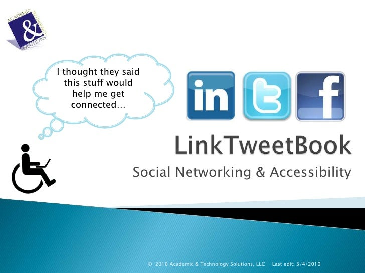 LinkTweetBook<br />Social Networking & Accessibility<br />Last edit: 3/4/2010<br />©  2010 Academic & Technology Solutions...