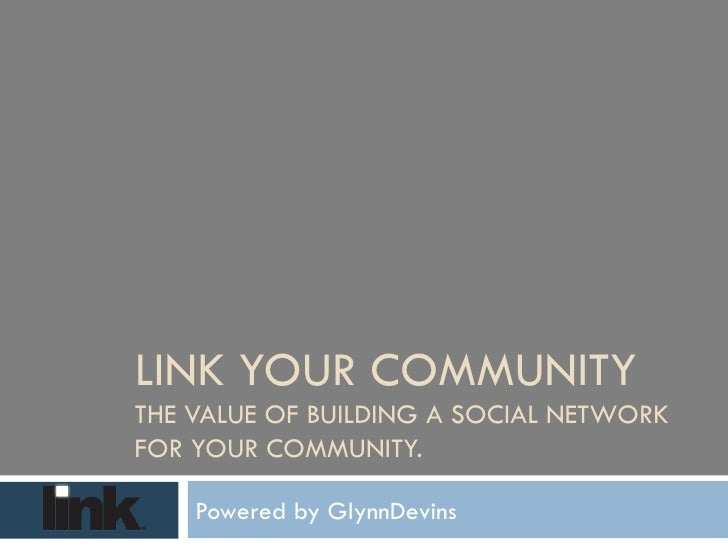LINK YOUR COMMUNITY  THE VALUE OF BUILDING A SOCIAL NETWORK FOR YOUR COMMUNITY. Powered by GlynnDevins