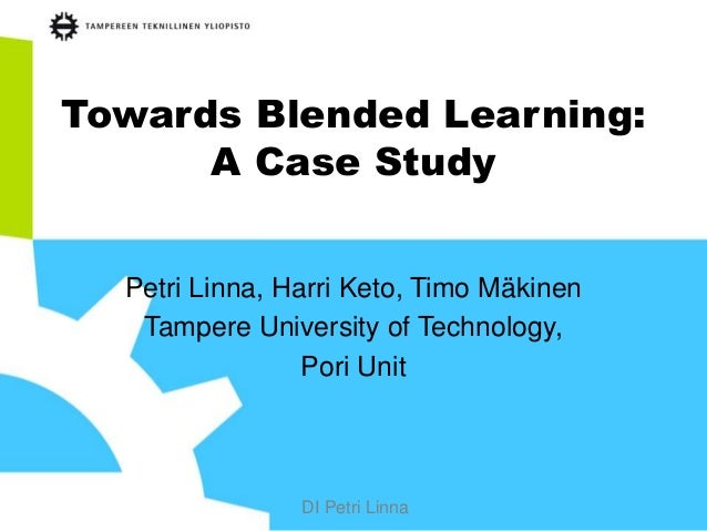 DI Petri Linna Towards Blended Learning: A Case Study Petri Linna, Harri Keto, Timo Mäkinen Tampere University of Technolo...