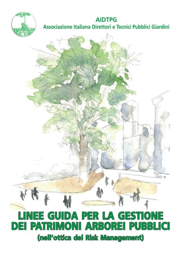 AIDTPG Associazione Italiana Direttori e Tecnici Pubblici Giardini LINEE GUIDA PER LA GESTIONE DEI PATRIMONI ARBOREI PUBBL...
