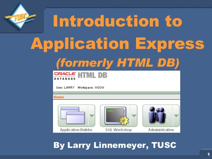 Introduction to Application Express (formerly HTML DB) By Larry Linnemeyer, TUSC