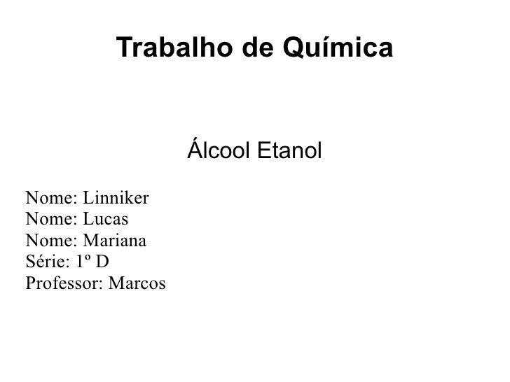 Trabalho de Química Álcool Etanol Nome: Linniker Nome: Lucas Nome: Mariana Série: 1º D Professor: Marcos