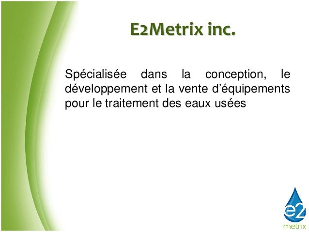 E2Metrix inc.Spécialisée dans la conception, ledéveloppement et la vente d'équipementspour le traitement des eaux usées
