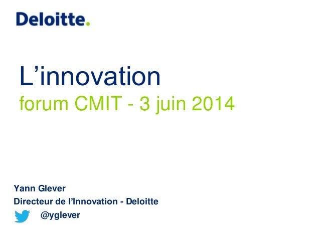 L'innovation forum CMIT - 3 juin 2014 Yann Glever Directeur de l'Innovation - Deloitte @yglever