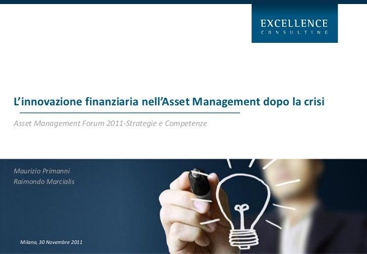 L'innovazione finanziaria nell'Asset Management dopo la crisiAsset Management Forum 2011-Strategie e CompetenzeMaurizio Pr...