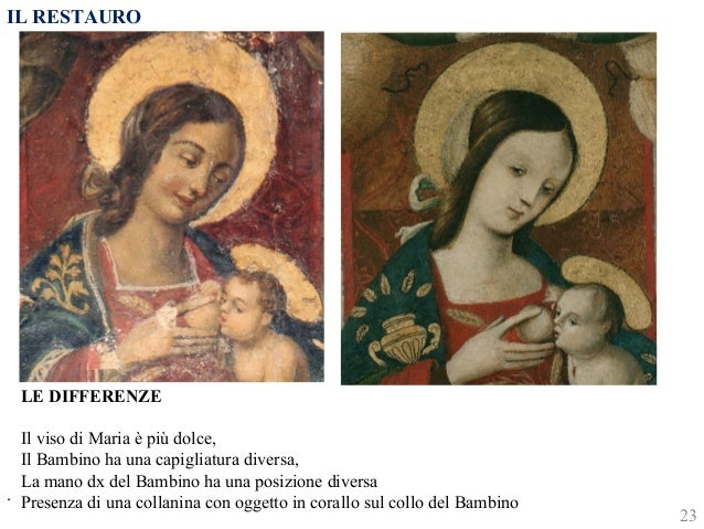 IL RESTAURO  .  LE DIFFERENZE  Il viso di Maria è più dolce,  Il Bambino ha una capigliatura diversa,  La mano dx del Bamb...