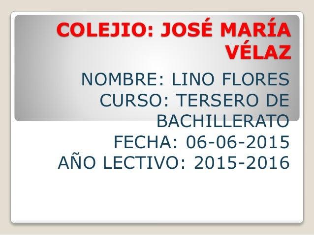 COLEJIO: JOSÉ MARÍA VÉLAZ NOMBRE: LINO FLORES CURSO: TERSERO DE BACHILLERATO FECHA: 06-06-2015 AÑO LECTIVO: 2015-2016