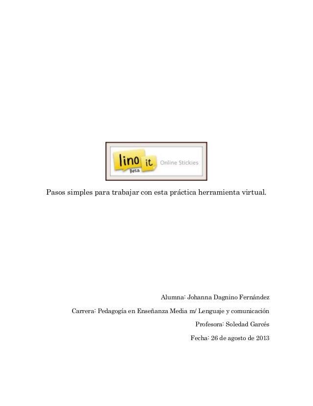 Pasos simples para trabajar con esta práctica herramienta virtual. Alumna: Johanna Dagnino Fernández Carrera: Pedagogía en...