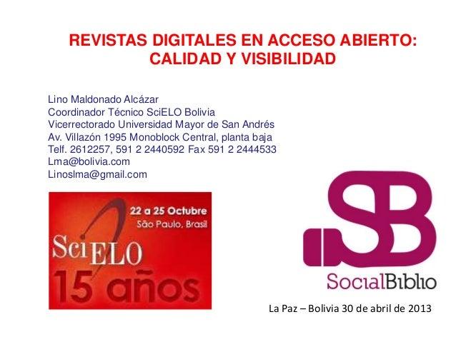 La Paz – Bolivia 30 de abril de 2013REVISTAS DIGITALES EN ACCESO ABIERTO:CALIDAD Y VISIBILIDADLino Maldonado AlcázarCoordi...