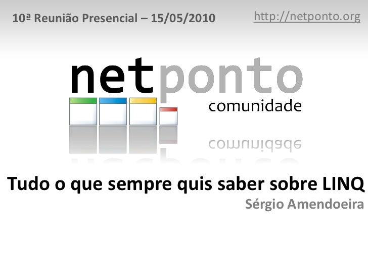http://netponto.org<br />10ª Reunião Presencial – 15/05/2010<br />Tudo o que sempre quis saber sobre LINQSérgio Amendoeira...