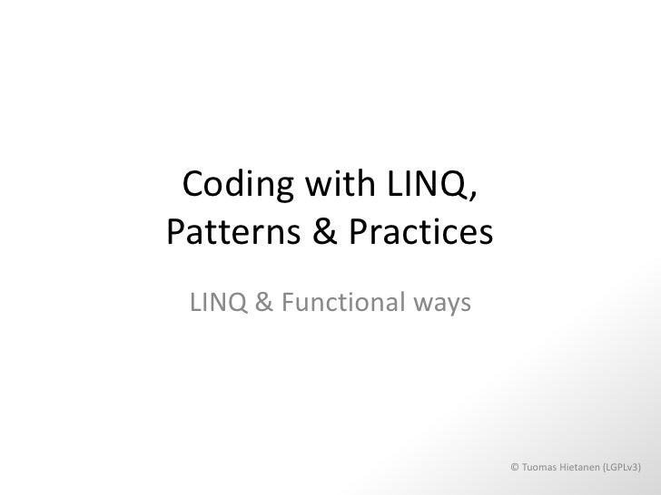 Coding with LINQ,Patterns & Practices LINQ & Functional ways                          © Tuomas Hietanen (LGPLv3)