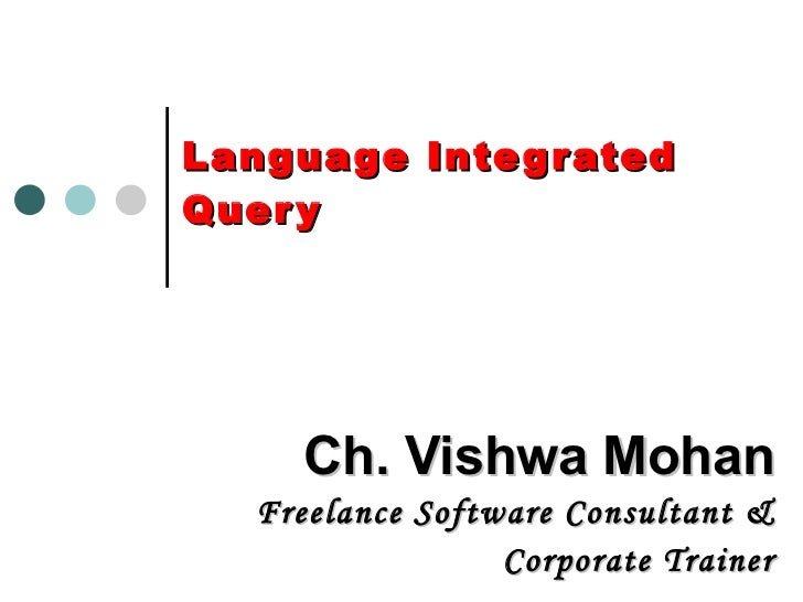 Language Integrated Query Ch. Vishwa Mohan Freelance Software Consultant & Corporate Trainer
