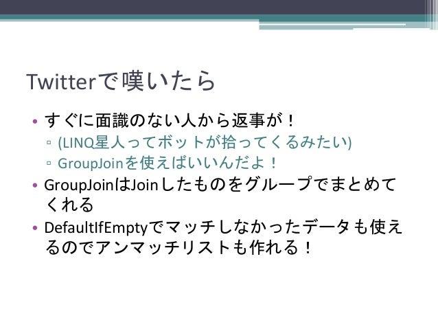 Twitterで嘆いたら • すぐに面識のない人から返事が! ▫ (LINQ星人ってボットが拾ってくるみたい) ▫ GroupJoinを使えばいいんだよ!  • GroupJoinはJoinしたものをグループでまとめて くれる • Defaul...
