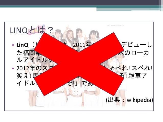 LINQとは? • LinQ(リンク)は、2011年4月17日にデビューし た福岡県福岡市を拠点に活動する日本のローカ ルアイドルグループ。 • 2012年のスローガンは「出ろ! しゃべれ! スベれ! 笑え! 馬鹿になれ! 笑う門には福来たる!...