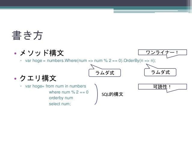 書き方 • メソッド構文  ワンライナー!  ▫ var hoge = numbers.Where(num => num % 2 == 0).OrderBy(n => n);  • クエリ構文 ▫ var hoge= from num in n...