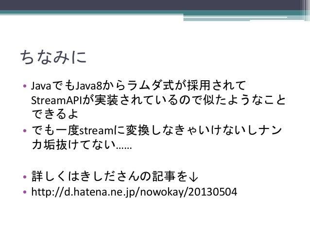 ちなみに • JavaでもJava8からラムダ式が採用されて StreamAPIが実装されているので似たようなこと できるよ • でも一度streamに変換しなきゃいけないしナン カ垢抜けてない……  • 詳しくはきしださんの記事を↓ • ht...
