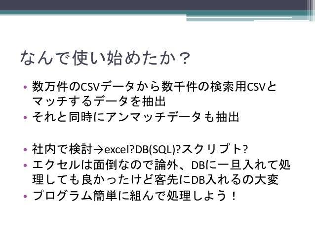 なんで使い始めたか? • 数万件のCSVデータから数千件の検索用CSVと マッチするデータを抽出 • それと同時にアンマッチデータも抽出 • 社内で検討→excel?DB(SQL)?スクリプト? • エクセルは面倒なので論外、DBに一旦入れて処...