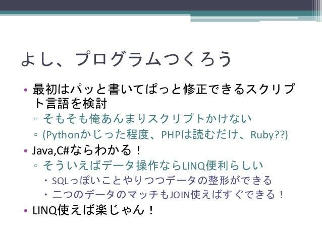 よし、プログラムつくろう • 最初はパッと書いてぱっと修正できるスクリプ ト言語を検討 ▫ そもそも俺あんまりスクリプトかけない ▫ (Pythonかじった程度、PHPは読むだけ、Ruby??)  • Java,C#ならわかる! ▫ そういえば...
