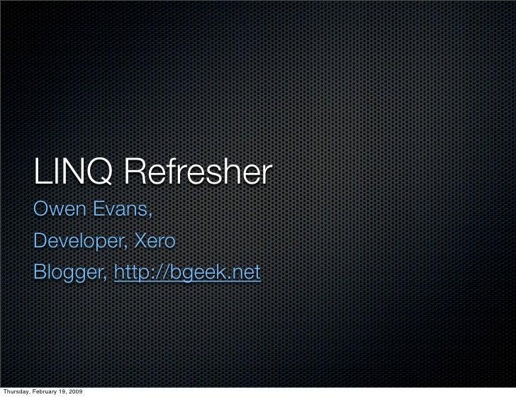 LINQ Refresher           Owen Evans,           Developer, Xero           Blogger, http://bgeek.net     Thursday, February ...
