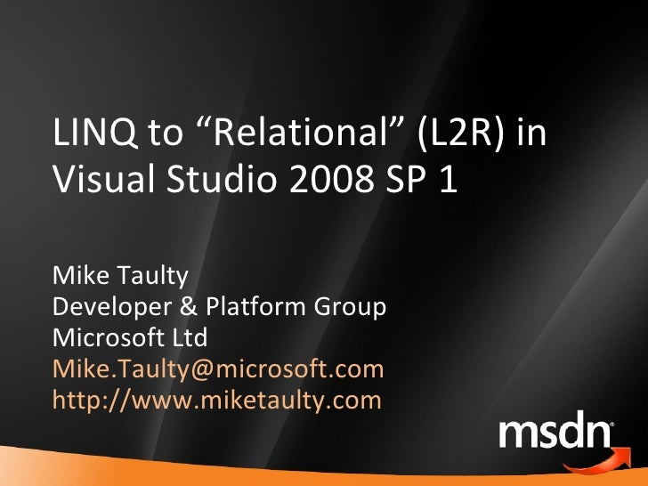 "LINQ to ""Relational"" (L2R) in Visual Studio 2008 SP 1 Mike Taulty Developer & Platform Group Microsoft Ltd [email_address]..."