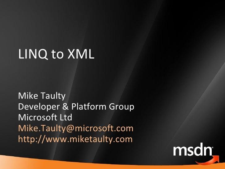 LINQ to XML Mike Taulty Developer & Platform Group Microsoft Ltd [email_address]   http://www.miketaulty.com