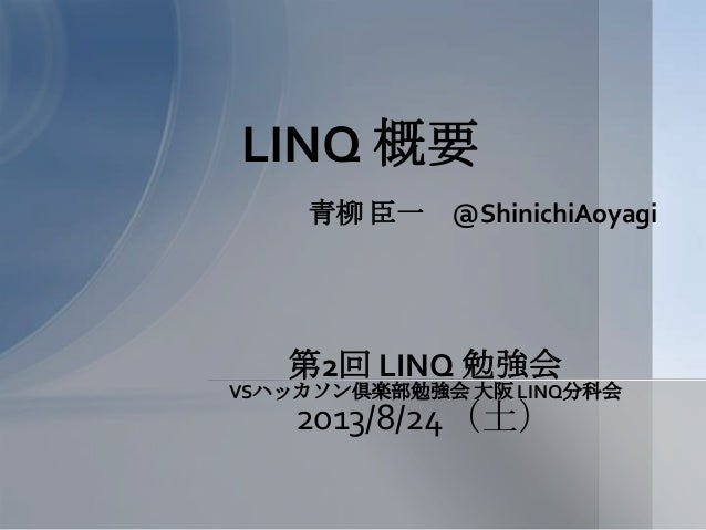 青柳 臣一 @ShinichiAoyagi LINQ 概要 第2回 LINQ 勉強会 VSハッカソン倶楽部勉強会 大阪 LINQ分科会 2013/8/24(土)