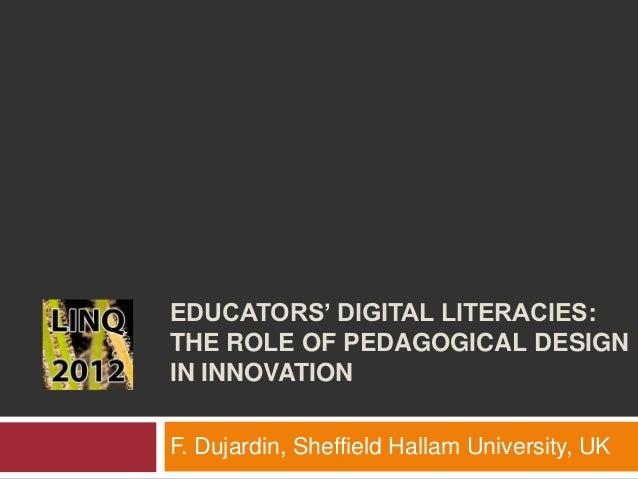 EDUCATORS' DIGITAL LITERACIES:THE ROLE OF PEDAGOGICAL DESIGNIN INNOVATIONF. Dujardin, Sheffield Hallam University, UK
