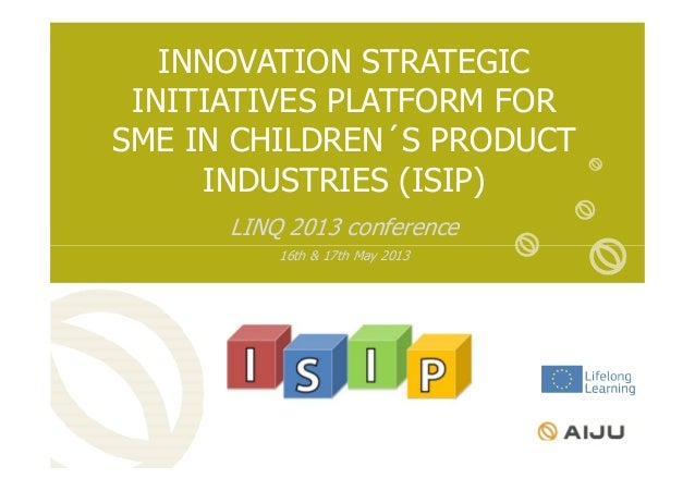 INNOVATION STRATEGICINITIATIVES PLATFORM FORSME IN CHILDREN´S PRODUCTINDUSTRIES (ISIP)LINQ 2013 conference16th & 17th May ...
