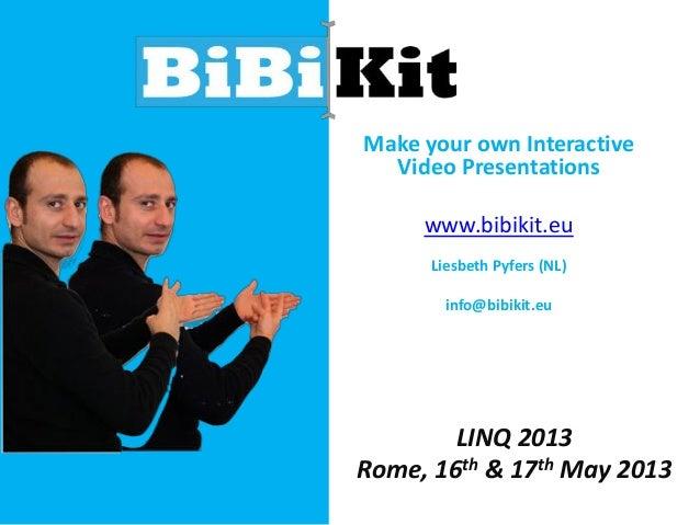 Make your own InteractiveVideo Presentationswww.bibikit.euLiesbeth Pyfers (NL)info@bibikit.euLINQ 2013Rome, 16th & 17th Ma...