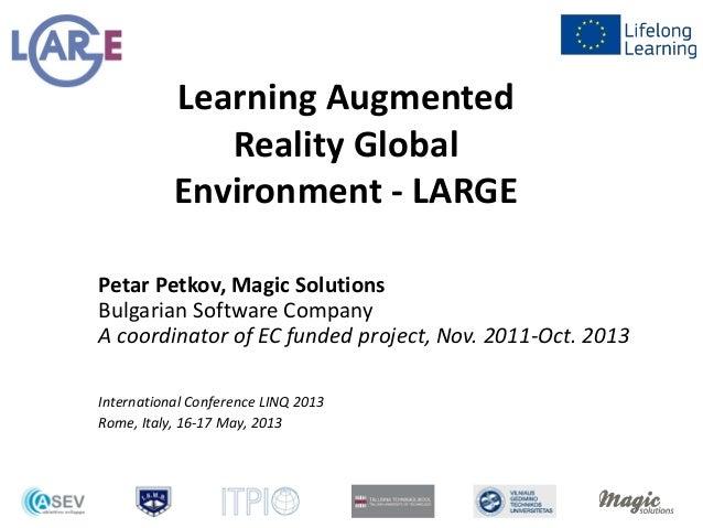 Learning AugmentedReality GlobalEnvironment - LARGEPetar Petkov, Magic SolutionsBulgarian Software CompanyA coordinator of...