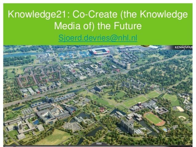 Knowledge21: Co-Create (the KnowledgeMedia of) the FutureSjoerd.devries@nhl.nl