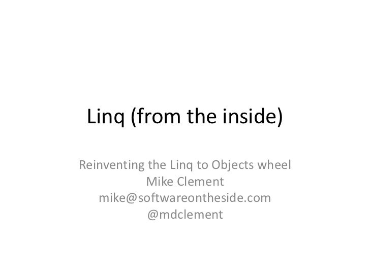 Linq (from the inside)Reinventing the Linq to Objects wheel           Mike Clement   mike@softwareontheside.com           ...