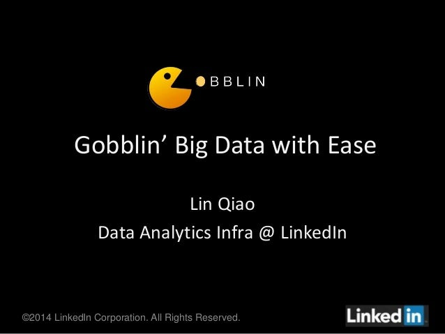 Gobblin' Big Data with Ease  Lin Qiao  Data Analytics Infra @ LinkedIn  ©2014 LinkedIn Corporation. All Rights Reserved.