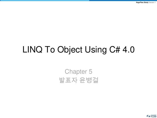 HugeFlow Study Season 1LINQ To Object Using C# 4.0         Chapter 5        발표자 윤병걸