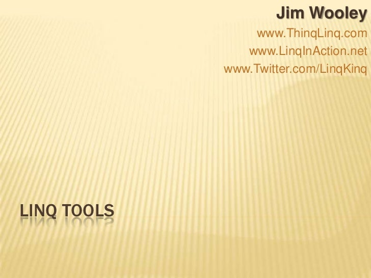 LINQ Tools<br />Jim Wooley<br />www.ThinqLinq.com<br />www.LinqInAction.net<br />www.Twitter.com/LinqKinq<br />